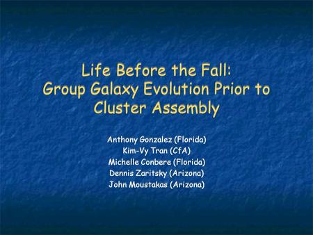 Life Before the Fall: Group Galaxy Evolution Prior to Cluster Assembly Anthony Gonzalez (Florida) Kim-Vy Tran (CfA) Michelle Conbere (Florida) Dennis Zaritsky.