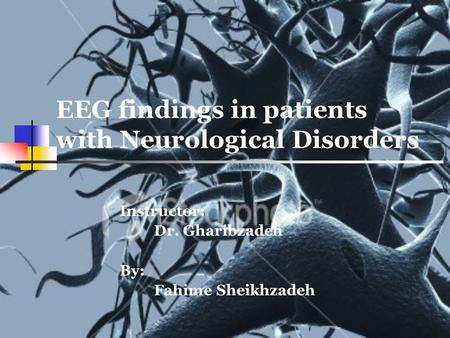EEG findings in patients with Neurological Disorders Instructor: Dr. Gharibzadeh By: Fahime Sheikhzadeh.