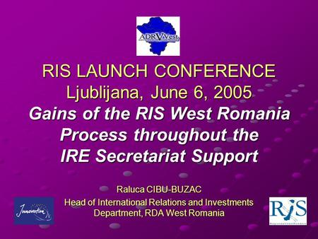 RIS LAUNCH CONFERENCE Ljublijana, June 6, 2005 Gains of the RIS West Romania Process throughout the IRE Secretariat Support Raluca CIBU-BUZAC Head of International.