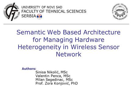 Semantic Web Based Architecture for Managing Hardware Heterogeneity in Wireless Sensor Network Authors: Sinisa Nikolić, MSc Valentin Penca, MSc Milan Segedinac,