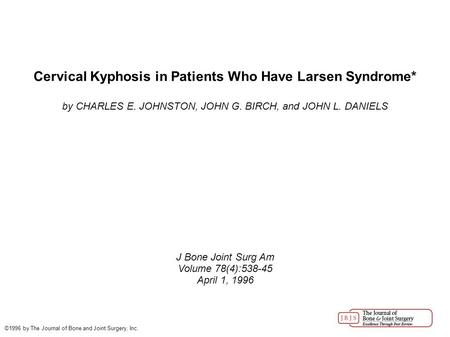 Cervical Kyphosis in Patients Who Have Larsen Syndrome* by CHARLES E. JOHNSTON, JOHN G. BIRCH, and JOHN L. DANIELS J Bone Joint Surg Am Volume 78(4):538-45.