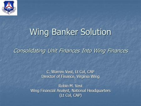 Wing Banker Solution Consolidating Unit Finances Into Wing Finances C. Warren Vest, Lt Col, CAP Director of Finance, Virginia Wing Robin M. Vest Wing Financial.