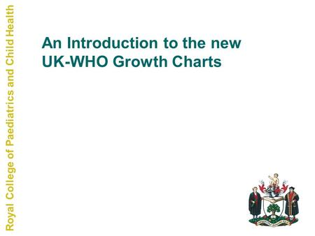 Royal College of Paediatrics and Child Health An Introduction to the new UK-WHO Growth Charts.