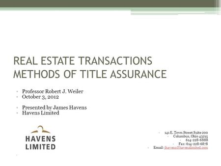 REAL ESTATE TRANSACTIONS METHODS OF TITLE ASSURANCE Professor Robert J. Weiler October 3, 2012 Presented by James Havens Havens Limited 141 E. Town Street.