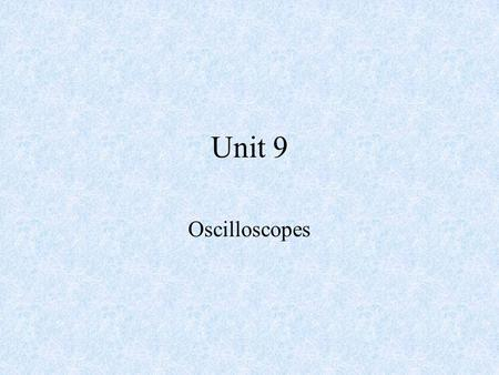 Unit 9 Oscilloscopes. Objectives –After completing this chapter, the student should be able to: Explain the function of an oscilloscope. Identify the.