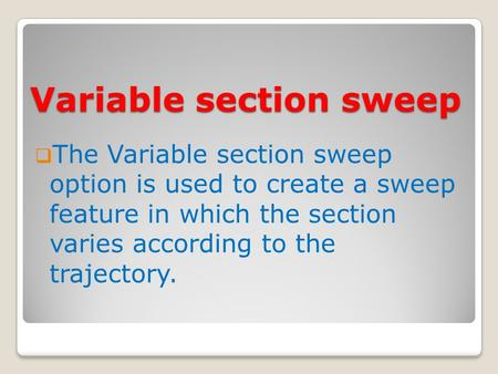 Variable section sweep  The Variable section sweep option is used to create a sweep feature in which the section varies according to the trajectory.