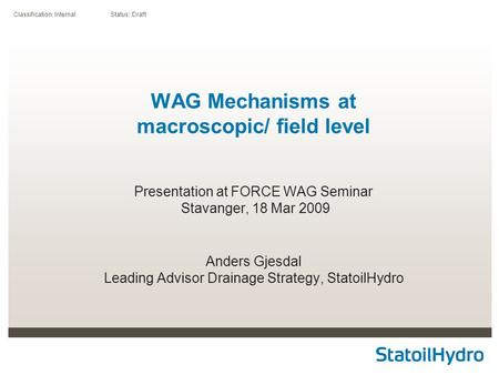 Classification: Internal Status: Draft WAG Mechanisms at macroscopic/ field level Presentation at FORCE WAG Seminar Stavanger, 18 Mar 2009 Anders Gjesdal.