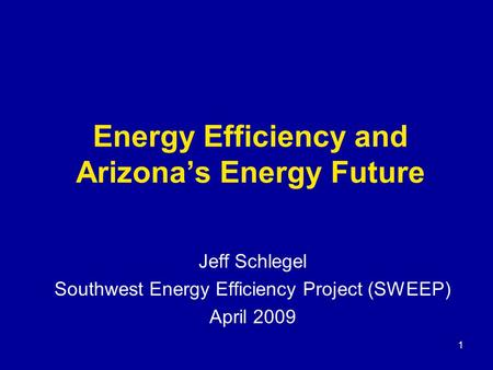 Energy Efficiency and Arizona's Energy Future Jeff Schlegel Southwest Energy Efficiency Project (SWEEP) April 2009 1.