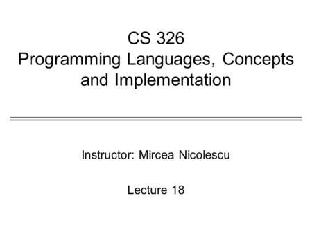 CS 326 Programming Languages, Concepts and Implementation Instructor: Mircea Nicolescu Lecture 18.