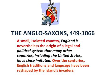 THE ANGLO-SAXONS, 449-1066 A small, isolated country, England is nevertheless the origin of a legal and political system that many other countries, including.
