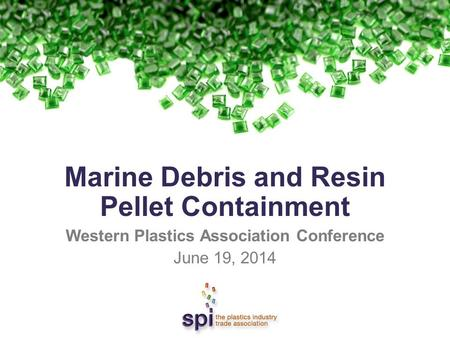 Marine Debris and Resin Pellet Containment Western Plastics Association Conference June 19, 2014.