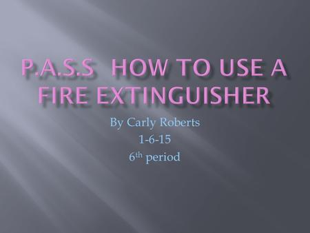 By Carly Roberts 1-6-15 6 th period. Pull the pin This will allow you to discharge the extinguisher.