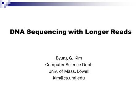 DNA Sequencing with Longer Reads Byung G. Kim Computer Science Dept. Univ. of Mass. Lowell
