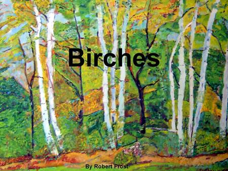 essays on birches by robert frost In the poem birches by robert frost, frost portrays the images of a child growing to adulthood through the symbolism of aging birch trees through these images readers are able to see the reality of the real world compared to there carefree childhood.