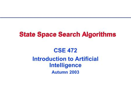 State Space Search Algorithms CSE 472 Introduction to Artificial Intelligence Autumn 2003.