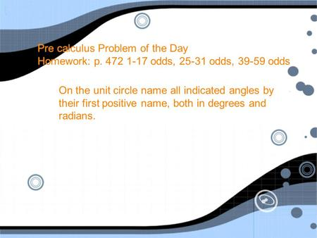 Pre calculus Problem of the Day Homework: p. 472 1-17 odds, 25-31 odds, 39-59 odds On the unit circle name all indicated angles by their first positive.