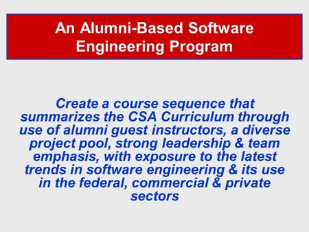 An Alumni-Based Software Engineering Program Create a course sequence that summarizes the CSA Curriculum through use of alumni guest instructors, a diverse.