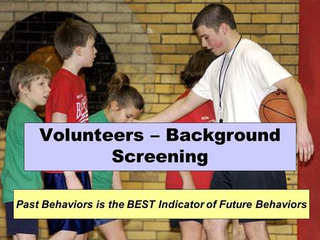 Volunteers – Background Screening Past Behaviors is the BEST Indicator of Future Behaviors.