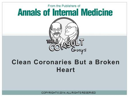Clean Coronaries But a Broken Heart COPYRIGHT © 2014, ALL RIGHTS RESERVED From the Publishers of.