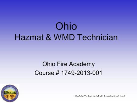 HazMat Technician Mod 1 Introduction Slide 1 Ohio Hazmat & WMD Technician Ohio Fire Academy Course # 1749-2013-001.