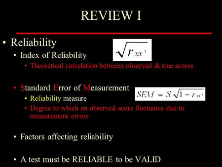 REVIEW I Reliability Index of Reliability Theoretical correlation between observed & true scores Standard Error of Measurement Reliability measure Degree.
