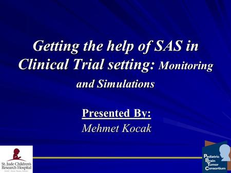 Getting the help of SAS in Clinical Trial setting: Monitoring and Simulations Presented By: Mehmet Kocak.