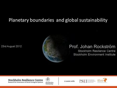 23rd August 2012 Prof. Johan Rockström Stockholm Resilience Centre Stockholm Environment Institute Planetary boundaries and global sustainability.