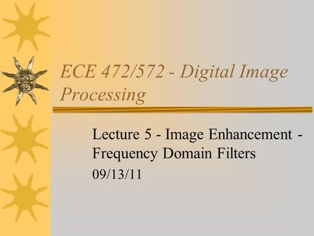 ECE 472/572 - Digital Image Processing Lecture 5 - Image Enhancement - Frequency Domain Filters 09/13/11.