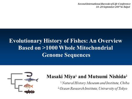 Masaki Miya 1 and Mutsumi Nishida 2 1 Natural History Museum and Institute, Chiba Evolutionary History of Fishes: An Overview Based on >1000 Whole Mitochondrial.