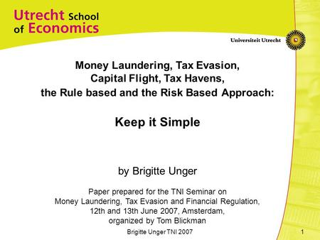 Brigitte Unger TNI 20071 Money Laundering, Tax Evasion, Capital Flight, Tax Havens, the Rule based and the Risk Based Approach: Keep it Simple by Brigitte.