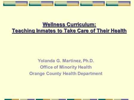 Wellness Curriculum: Teaching Inmates to Take Care of Their Health Yolanda G. Martinez, Ph.D. Office of Minority Health Orange County Health Department.