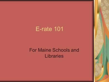 E-rate 101 For Maine Schools and Libraries. Simplifying E-rate can be a challenge This is brief information and an outline of the process.
