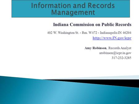 Indiana Commission on Public Records 402 W. Washington St. - Rm. W472 - Indianapolis IN 46204  Amy Robinson, Records Analyst