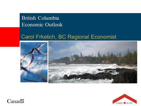 British Columbia Economic Outlook Carol Frketich, BC Regional Economist.