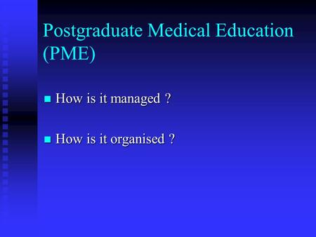 Postgraduate Medical Education (PME) How is it managed ? How is it managed ? How is it organised ? How is it organised ?