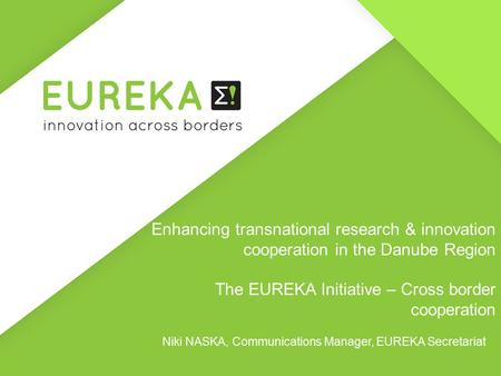 Enhancing transnational research & innovation cooperation in the Danube Region The EUREKA Initiative – Cross border cooperation Niki NASKA, Communications.