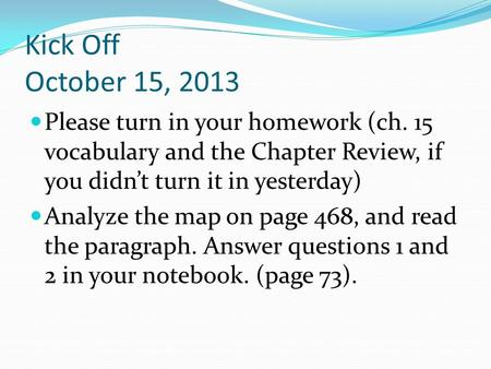 Kick Off October 15, 2013 Please turn in your homework (ch. 15 vocabulary and the Chapter Review, if you didn't turn it in yesterday) Analyze the map on.