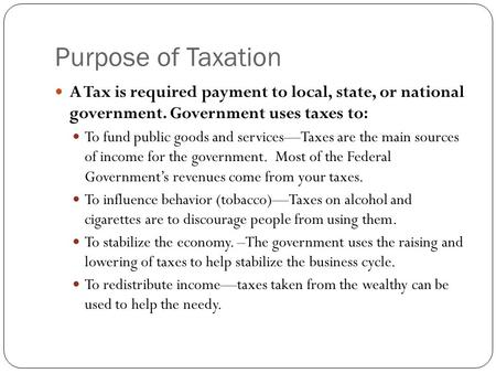 Purpose of Taxation A Tax is required payment to local, state, or national government. Government uses taxes to: To fund public goods and services—Taxes.