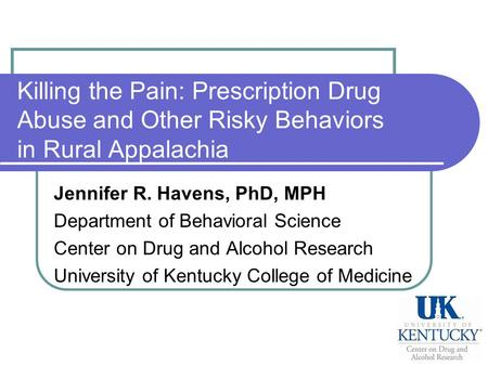 Killing the Pain: Prescription Drug Abuse and Other Risky Behaviors in Rural Appalachia Jennifer R. Havens, PhD, MPH Department of Behavioral Science Center.