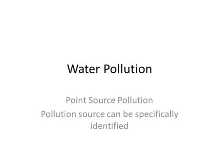 Water Pollution Point Source Pollution Pollution source can be specifically identified.