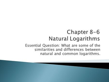 Essential Question: What are some of the similarities and differences between natural and common logarithms.