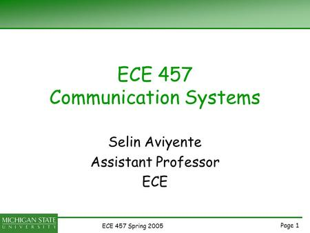 Page 1 ECE 457 Spring 2005 ECE 457 Communication Systems Selin Aviyente Assistant Professor ECE.