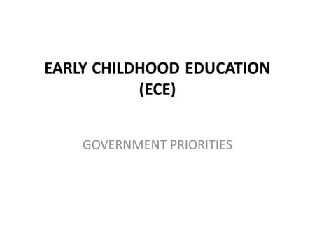 EARLY CHILDHOOD EDUCATION (ECE) GOVERNMENT PRIORITIES.