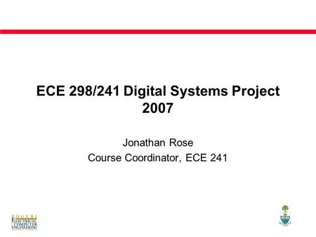 <strong>ECE</strong> 298/241 Digital Systems Project 2007 Jonathan Rose Course Coordinator, <strong>ECE</strong> 241.