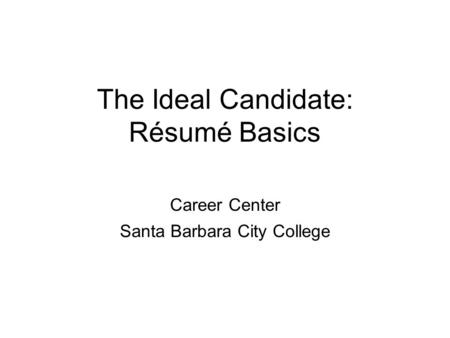 The Ideal Candidate: Résumé Basics Career Center Santa Barbara City College.