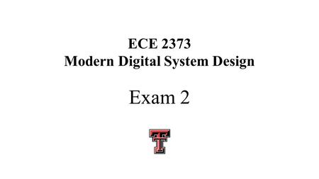 "ECE 2373 Modern Digital System Design Exam 2. ECE 2372 Exam 2 Thursday March 5 You may use two 8 ½"" x 11"" pages of information, front and back, write."