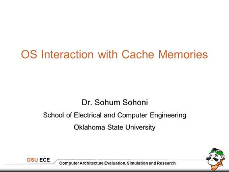 Computer Architecture Evaluation, Simulation and Research OSU ECE OS Interaction with Cache Memories Dr. Sohum Sohoni School of Electrical and Computer.