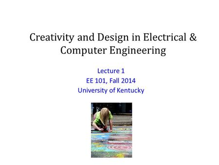 Creativity and Design in Electrical & Computer Engineering Lecture 1 EE 101, Fall 2014 University of Kentucky.