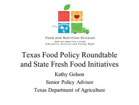 Texas Food Policy Roundtable and State Fresh Food Initiatives Kathy Golson Senior Policy Advisor Texas Department of Agriculture.