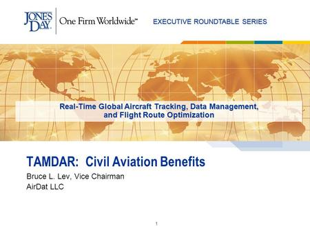 EXECUTIVE ROUNDTABLE SERIES 1 TAMDAR: Civil Aviation Benefits Bruce L. Lev, Vice Chairman AirDat LLC Real-Time Global Aircraft Tracking, Data Management,